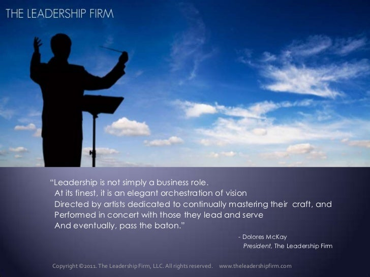 """Leadership is not simply a business role.<br />  At its finest, it is an elegant orchestration of vision<br />  Directed ..."