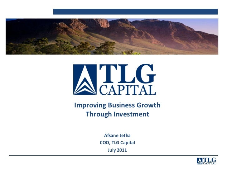Improving Business Growth   Through Investment         Afsane Jetha       COO, TLG Capital          July 2011