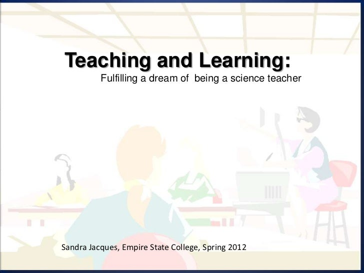 Teaching and Learning:          Fulfilling a dream of being a science teacherSandra Jacques, Empire State College, Spring ...
