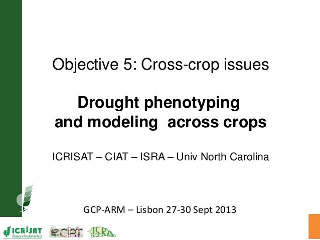 GCP-ARM – Lisbon 27-30 Sept 2013 Objective 5: Cross-crop issues Drought phenotyping and modeling across crops ICRISAT – CI...