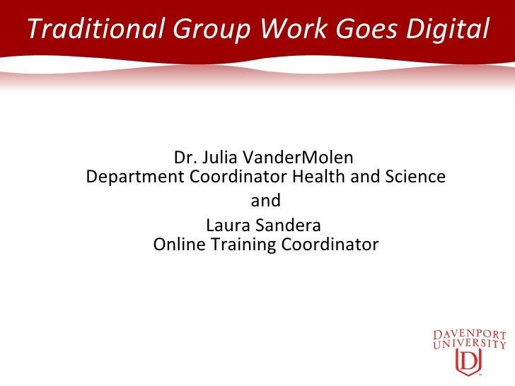 Traditional Group Work Goes Digital Dr. Julia VanderMolen  Department Coordinator Health and Science and Laura Sandera  On...