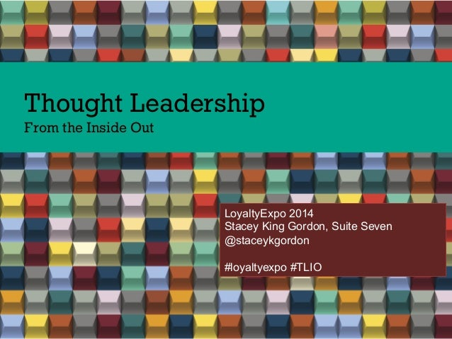 Thought Leadership From the Inside Out LoyaltyExpo 2014 Stacey King Gordon, Suite Seven @staceykgordon #loyaltyexpo #TLIO
