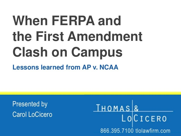 When FERPA andthe First AmendmentClash on Campus<br />Lessons learned from AP v. NCAA<br />Presented by<br />Carol LoCicer...