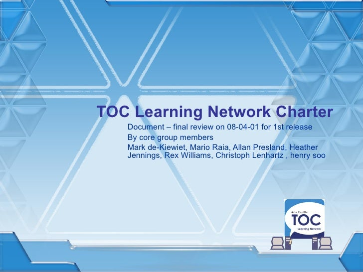 TOC Learning Network Charter Document – final review on 08-04-01 for 1st release By core group members Mark de-Kiewiet, Ma...