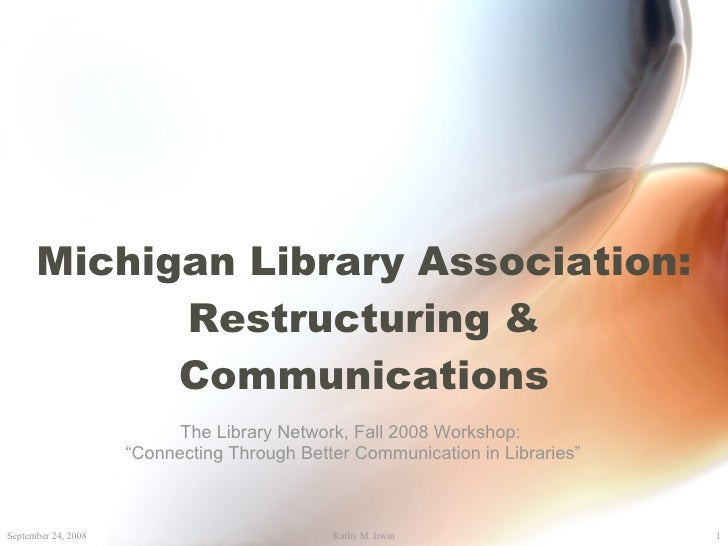 "Michigan Library Association: Restructuring & Communications The Library Network, Fall 2008 Workshop: "" Connecting Through..."