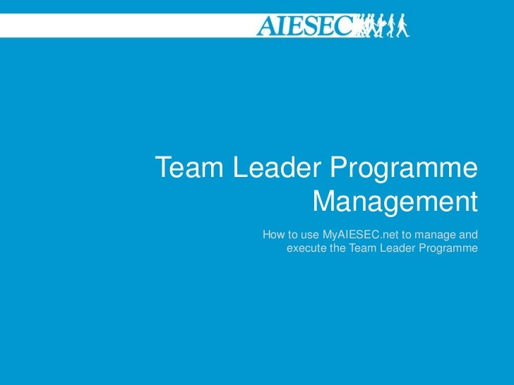 Team Leader Programme          Management      How to use MyAIESEC.net to manage and          execute the Team Leader Prog...