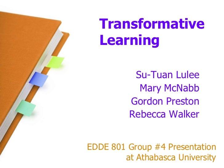 Transformative Learning<br />Su-Tuan Lulee<br />Mary McNabb<br />Gordon Preston<br />Rebecca Walker<br />EDDE 801 Group #4...