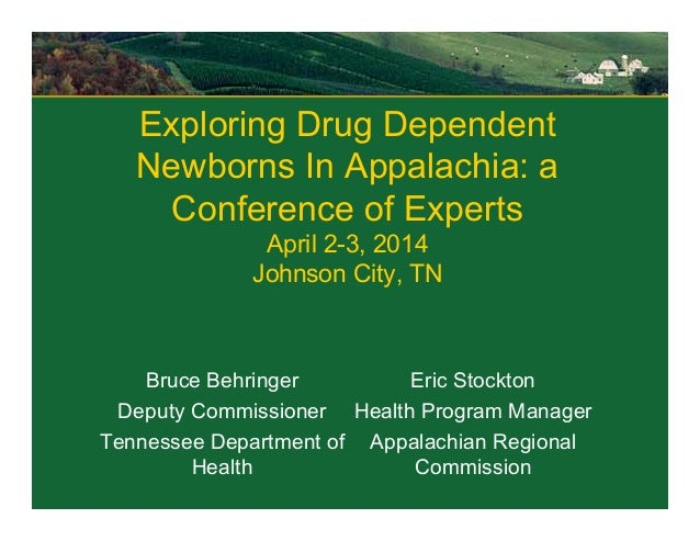 Exploring Drug Dependent Newborns In Appalachia: a Conference of Experts April 2-3, 2014 Johnson City, TN Bruce Behringer ...
