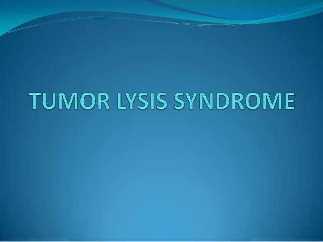 Tumor Lysis Syndrome Caused by rapid & massive tumor cell lysis and release of intracellularcontents (potassium, phosphat...