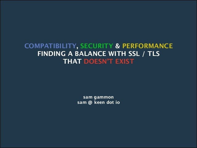COMPATIBILITY, SECURITY & PERFORMANCE FINDING A BALANCE WITH SSL / TLS