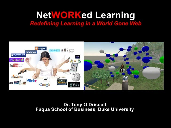 Dr. Tony O'Driscoll Fuqua School of Business, Duke University Net WORK ed Learning Redefining Learning in a World Gone Web