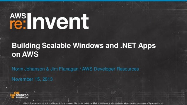 Building Scalable Windows and .NET Apps on AWS Norm Johanson & Jim Flanagan / AWS Developer Resources November 15, 2013  ©...