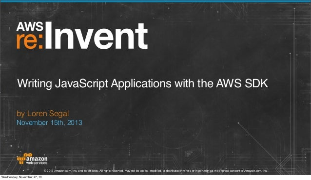 Writing JavaScript Applications with the AWS SDK by Loren Segal November 15th, 2013  © 2013 Amazon.com, Inc. and its affil...