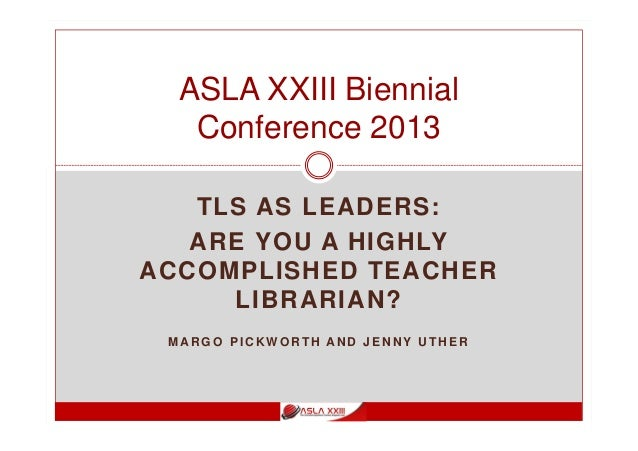 TLS AS LEADERS: ARE YOU A HIGHLY ACCOMPLISHED TEACHER LIBRARIAN? M AR G O P I C K W O R T H AN D J E N N Y U T H E R ASLA ...