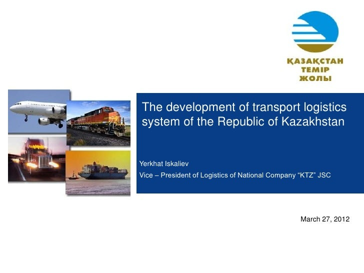 The development of transport logisticssystem of the Republic of KazakhstanYerkhat IskalievVice – President of Logistics of...