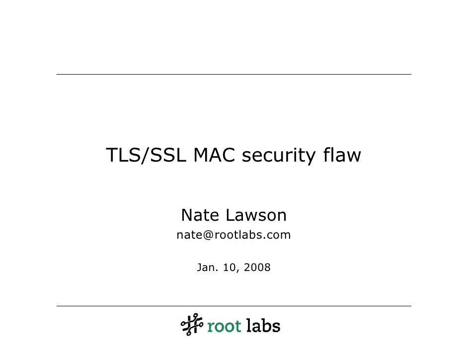 TLS/SSL MAC security flaw          Nate Lawson       nate@rootlabs.com           Jan. 10, 2008