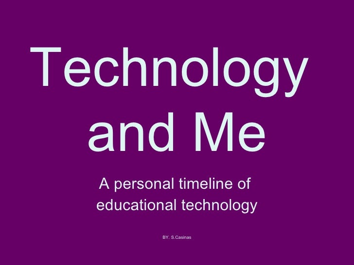 Technology  and Me A personal timeline of  educational technology BY. S.Casinas