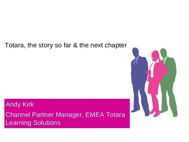 Totara, the story so far & the next chapter Andy Kirk Channel Partner Manager, EMEA Totara Learning Solutions