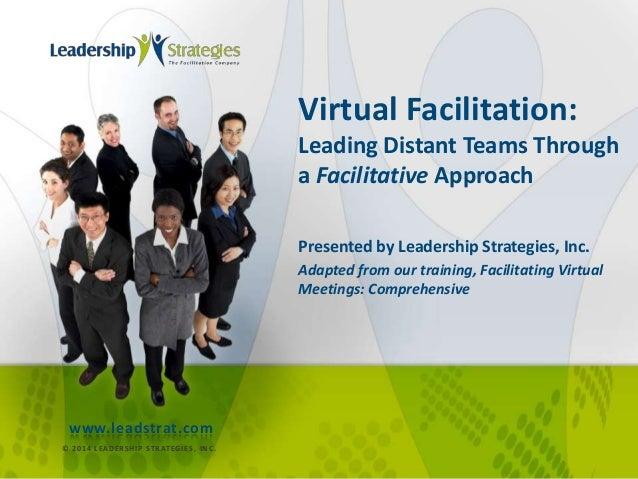Virtual Facilitation: Leading Distant Teams Through a Facilitative Approach Presented by Leadership Strategies, Inc. Adapt...