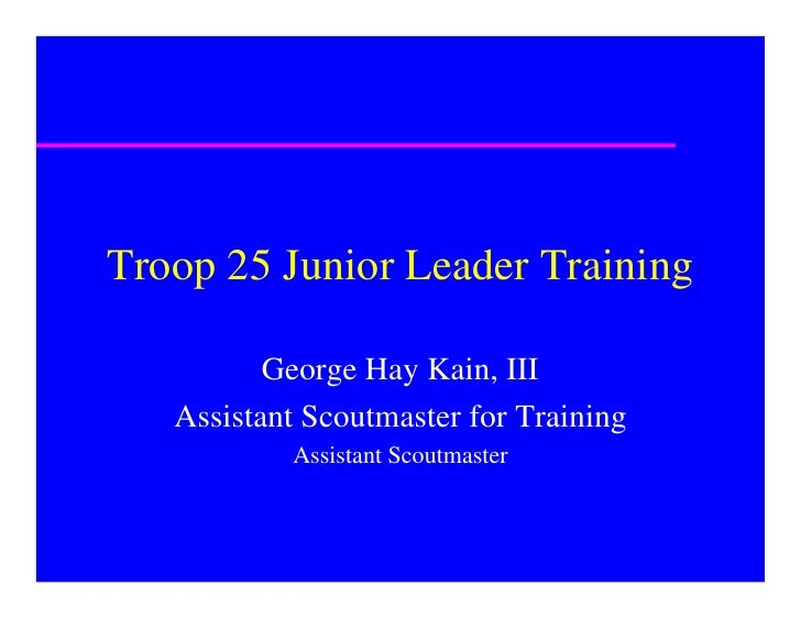 Troop 25 Junior Leader Training            George Hay Kain, III    Assistant Scoutmaster for Training            Assistant...