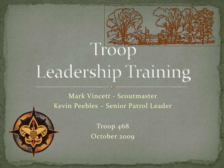 Mark Vincett - Scoutmaster<br />Kevin Peebles – Senior Patrol Leader<br />Troop 468<br />October 2009<br />Troop Leadershi...