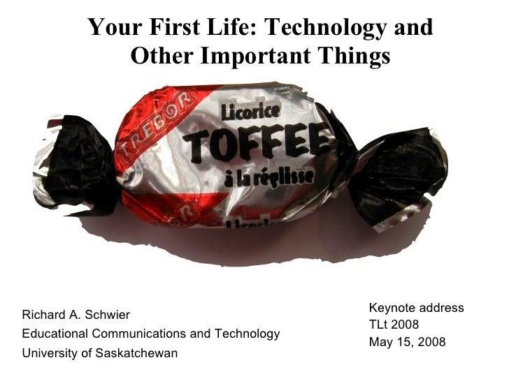 Your First Life: Technology and Other Important Things <ul><li>Richard A. Schwier </li></ul><ul><li>Educational Communicat...