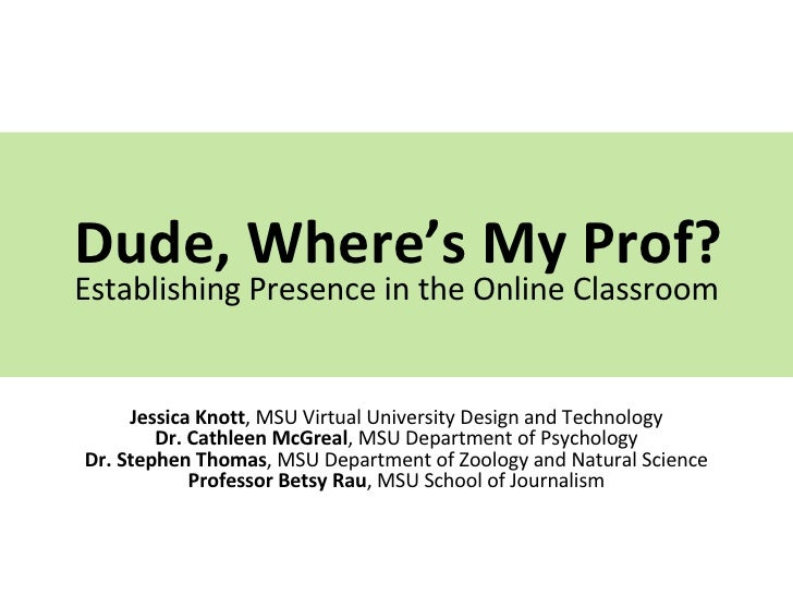Dude, Where's My Prof? Establishing Presence in the Online Classroom Jessica Knott , MSU Virtual University Design and Tec...