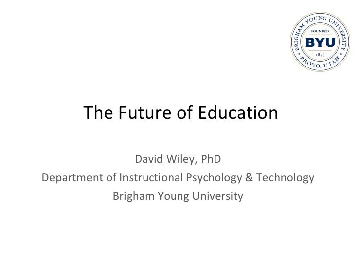 The Future of Education David Wiley, PhD Department of Instructional Psychology & Technology Brigham Young University