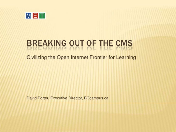 Breaking out of the CMS<br />Civilizing the Open Internet Frontier for Learning<br />David Porter, Executive Director, BCc...