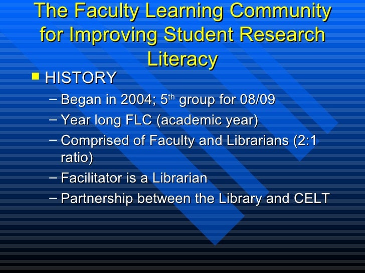 The Faculty Learning Community for Improving Student Research Literacy <ul><li>HISTORY </li></ul><ul><ul><li>Began in 2004...