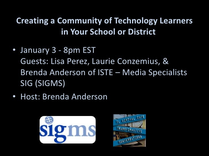 Creating a Community of Technology Learners in Your School or District<br />January 3 - 8pm ESTGuests: Lisa Perez, Laurie ...