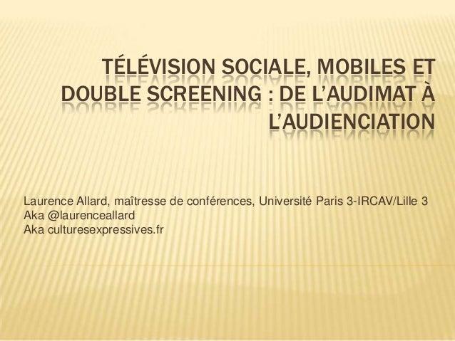 TÉLÉVISION SOCIALE, MOBILES ET DOUBLE SCREENING : DE L'AUDIMAT À L'AUDIENCIATION  Laurence Allard, maîtresse de conférence...