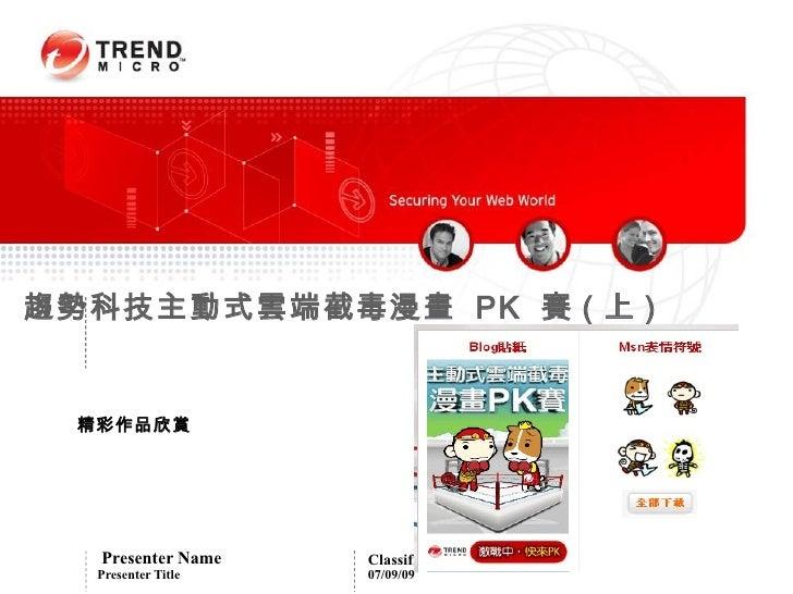 趨勢科技主動式雲端截毒漫畫 PK 賽 ( 上 )   精彩作品欣賞        Presenter Name    Classification    Presenter Title   07/09/09