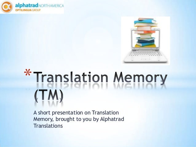 *    A short presentation on Translation    Memory, brought to you by Alphatrad    Translations