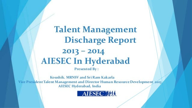 Talent Management Discharge Report 2013 – 2014 AIESEC In Hyderabad Presented By : Koushik. MRNSV and Sri Ram Kakarla Vice ...