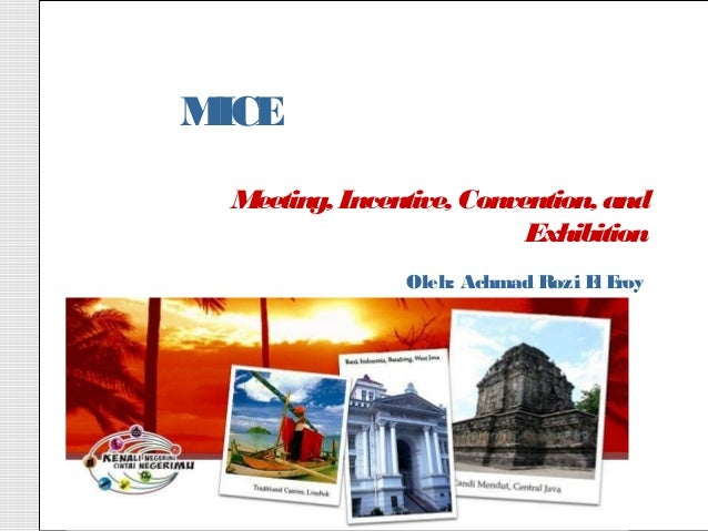 MICE Meeting, Incentive, Convention, and                          Exhibition               Oleh: Achmad Rozi E E          ...
