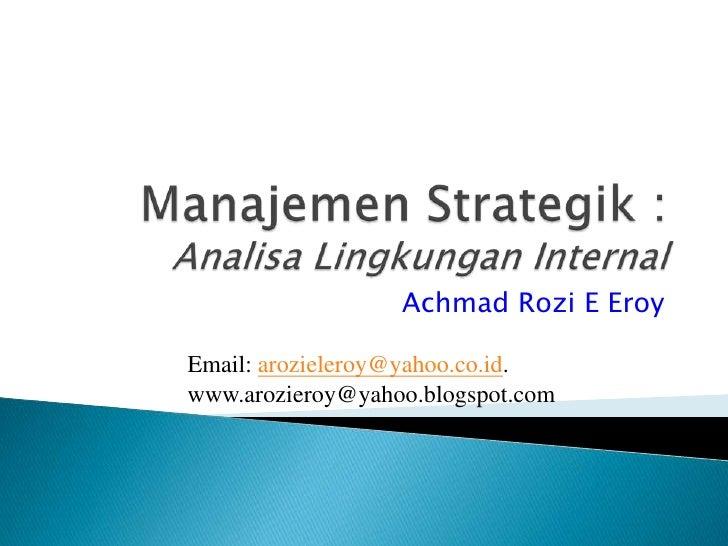 ManajemenStrategik : AnalisaLingkungan Internal<br />Achmad Rozi E Eroy <br />Email: arozieleroy@yahoo.co.id. <br />www.ar...