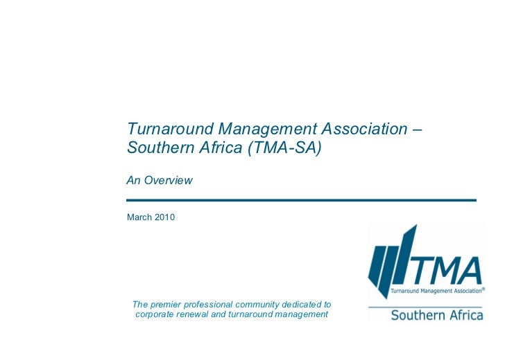 March 2010 Turnaround Management Association – Southern Africa  (TMA-SA) An Overview The premier professional community de...
