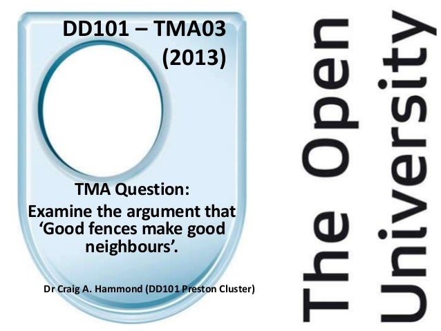DD101 – TMA03             (2013)     TMA Question:Examine the argument that 'Good fences make good      neighbours'. Dr Cr...