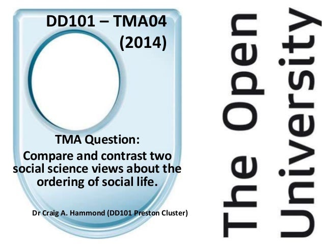 DD101 – TMA04 (2014) TMA Question: Compare and contrast two social science views about the ordering of social life. Dr Cra...