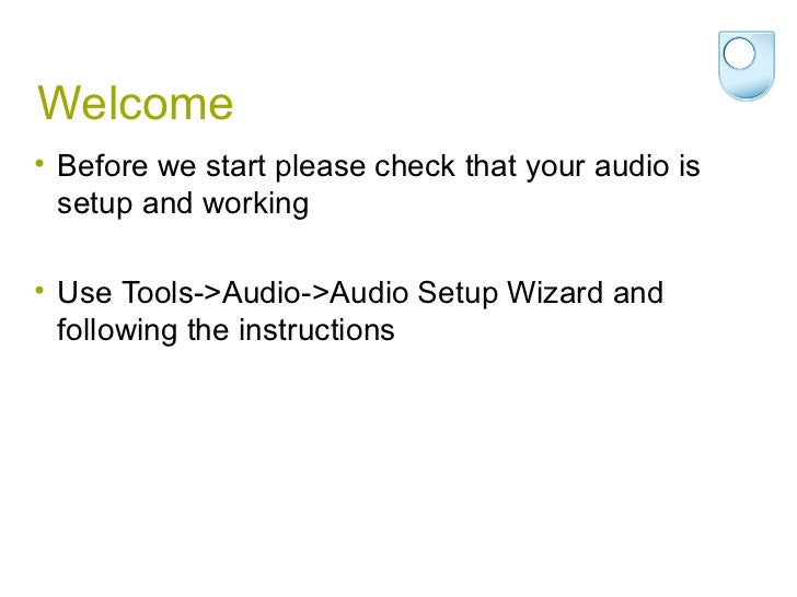 Welcome• Before we start please check that your audio is  setup and working• Use Tools->Audio->Audio Setup Wizard and  fol...