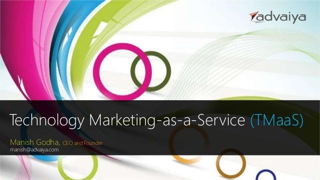 Technology Marketing-as-a-Service (TMaaS) Manish Godha, CEO and Founder manish@advaiya.com