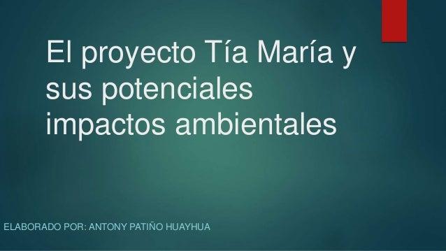 El proyecto Tía María y sus potenciales impactos ambientales ELABORADO POR: ANTONY PATIÑO HUAYHUA