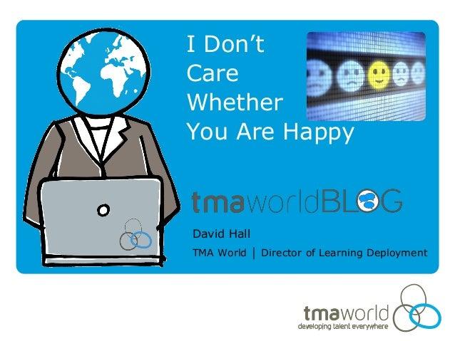 I Don'tCareWhetherYou Are HappyDavid HallTMA World │ Director of Learning Deployment