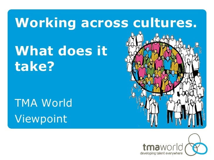 Working across cultures.What does ittake?TMA WorldViewpoint