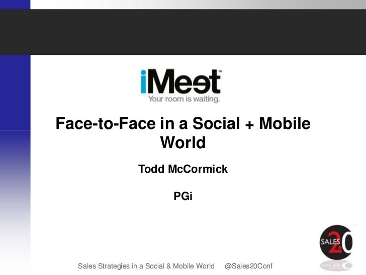 Face-to-Face in a Social + Mobile             World                    Todd McCormick                                PGi  ...