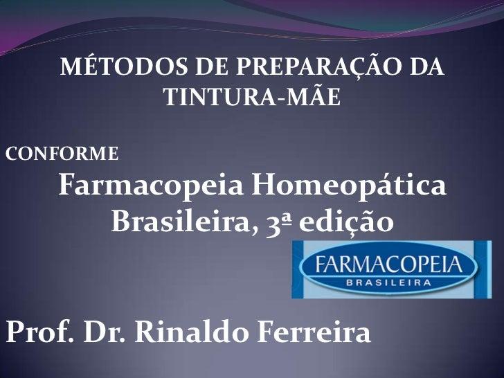 MÉTODOS DE PREPARAÇÃO DA        TINTURA-MÃECONFORME   Farmacopeia Homeopática      Brasileira, 3ª ediçãoProf. Dr. Rinaldo ...
