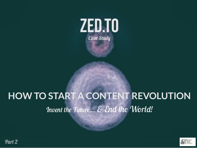 Zed.TOCase Study HOW TO START A CONTENT REVOLUTION Invent the Future.... & End the World! Part 2