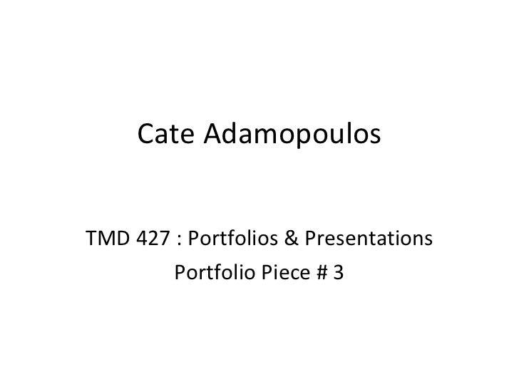 Cate Adamopoulos TMD 427 : Portfolios & Presentations Portfolio Piece # 3