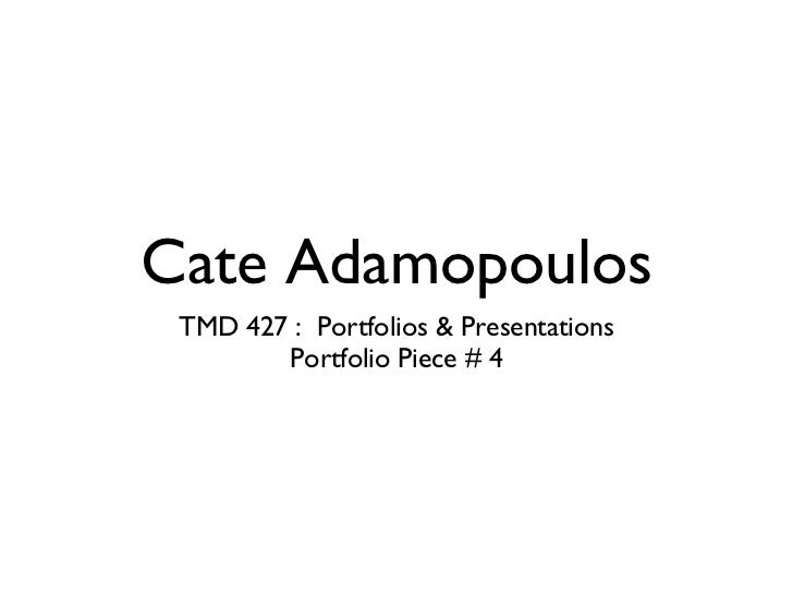Cate Adamopoulos <ul><ul><li>TMD 427 :  Portfolios & Presentations </li></ul></ul><ul><ul><li>Portfolio Piece # 4 </li></u...